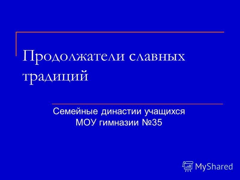 Продолжатели славных традиций Семейные династии учащихся МОУ гимназии 35