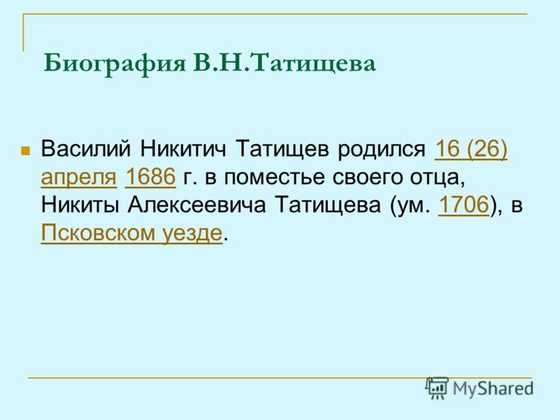 Биография В.Н.Татищева Василий Никитич Татищев родился 16 (26) апреля 1686 г. в поместье своего отца, Никиты Алексеевича Татищева (ум. 1706), в Псковском уезде.16 (26) апреля16861706 Псковском уезде