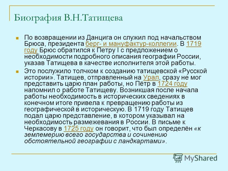 Биография В.Н.Татищева По возвращении из Данцига он служил под начальством Брюса, президента берг- и мануфактур-коллегии. В 1719 году Брюс обратился к Петру I с предложением о необходимости подробного описания географии России, указав Татищева в каче