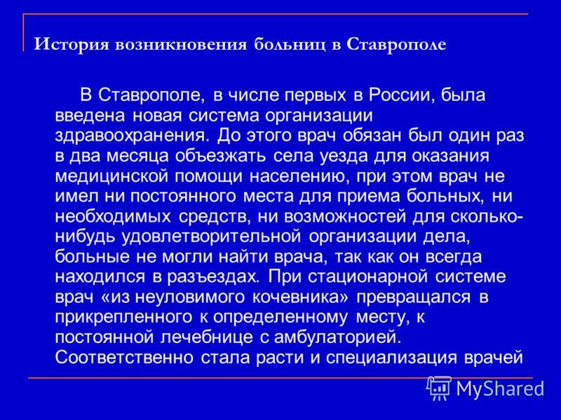 История возникновения больниц в Ставрополе В Ставрополе, в числе первых в России, была введена новая система организации здравоохранения. До этого врач обязан был один раз в два месяца объезжать села уезда для оказания медицинской помощи населению, п
