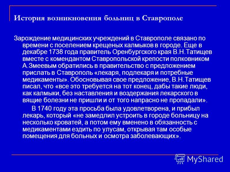 История возникновения больниц в Ставрополе Зарождение медицинских учреждений в Ставрополе связано по времени с поселением крещеных калмыков в городе. Еще в декабре 1738 года правитель Оренбургского края В.Н.Татищев вместе с комендантом Ставропольской