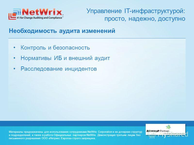 Управление IT-инфраструктурой: просто, надежно, доступно Необходимость аудита изменений Контроль и безопасность Нормативы ИБ и внешний аудит Расследование инцидентов Материалы предназначены для использования сотрудниками NetWrix Corporation и ее доче