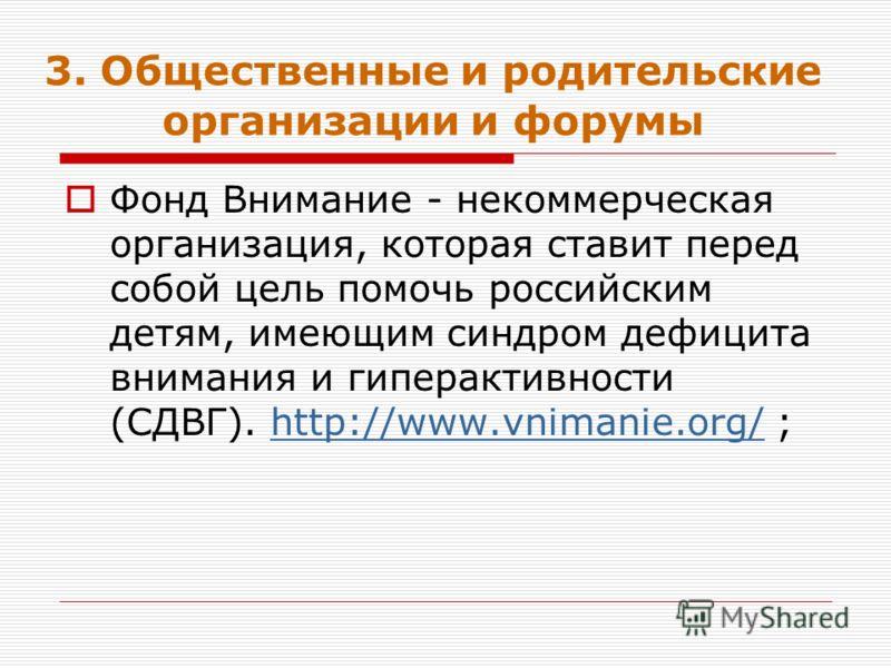 3. Общественные и родительские организации и форумы Фонд Внимание - некоммерческая организация, которая ставит перед собой цель помочь российским детям, имеющим синдром дефицита внимания и гиперактивности (СДВГ). http://www.vnimanie.org/ ;http://www.