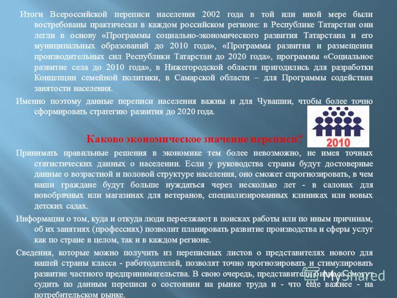 Итоги Всероссийской переписи населения 2002 года в той или иной мере были востребованы практически в каждом российском регионе : в Республике Татарстан они легли в основу « Программы социально - экономического развития Татарстана и его муниципальных