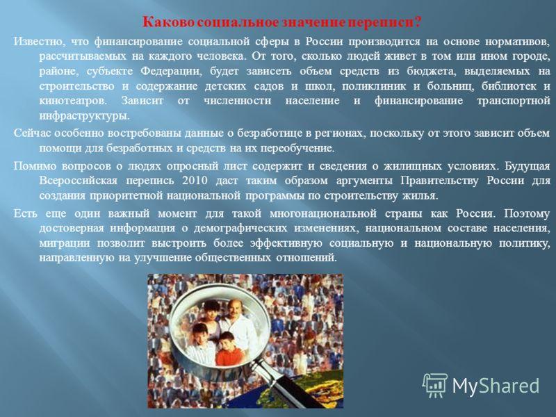 Каково социальное значение переписи ? Известно, что финансирование социальной сферы в России производится на основе нормативов, рассчитываемых на каждого человека. От того, сколько людей живет в том или ином городе, районе, субъекте Федерации, будет