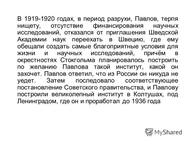 В 1919-1920 годах, в период разрухи, Павлов, терпя нищету, отсутствие финансирования научных исследований, отказался от приглашения Шведской Академии наук переехать в Швецию, где ему обещали создать самые благоприятные условия для жизни и научных исс