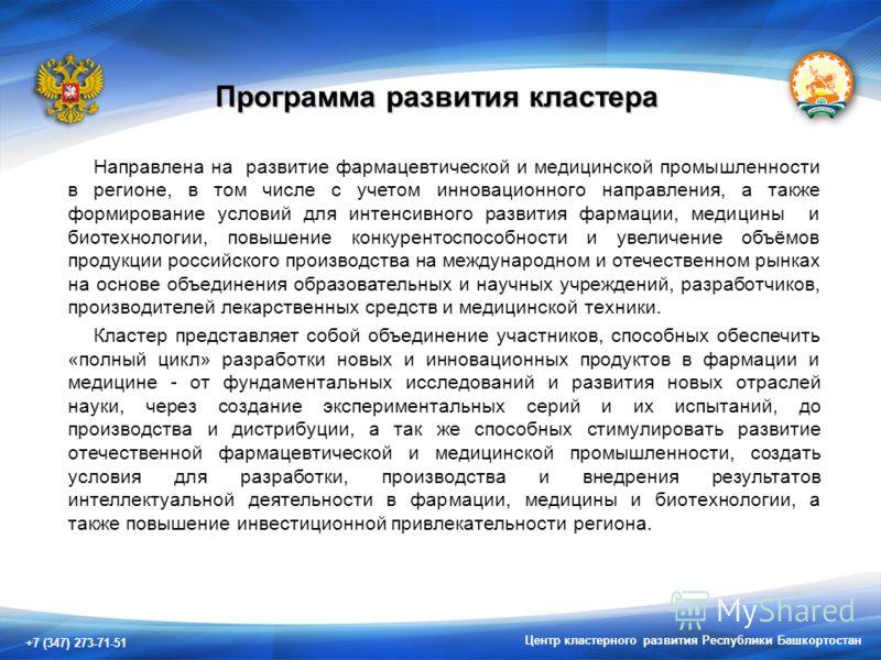 +7 (347) 273-71-51 Центр кластерного развития Республики Башкортостан Программа развития кластера Направлена на развитие фармацевтической и медицинской промышленности в регионе, в том числе с учетом инновационного направления, а также формирование ус