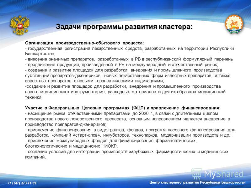 +7 (347) 273-71-51 Центр кластерного развития Республики Башкортостан Задачи программы развития кластера: Организация производственно-сбытового процесса: - государственная регистрация лекарственных средств, разработанных на территории Республики Башк