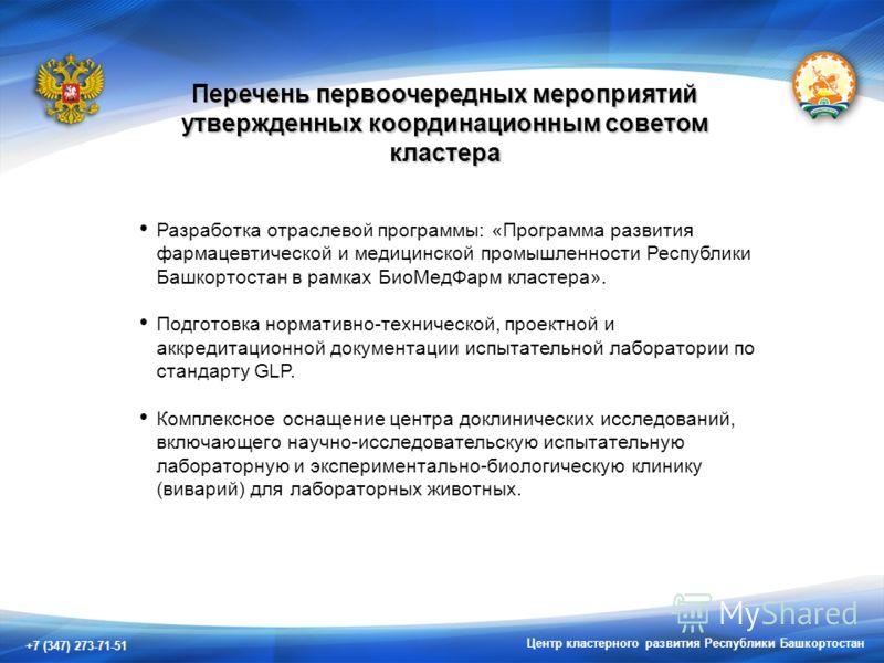 +7 (347) 273-71-51 Центр кластерного развития Республики Башкортостан Перечень первоочередных мероприятий утвержденных координационным советом кластера Разработка отраслевой программы: «Программа развития фармацевтической и медицинской промышленности
