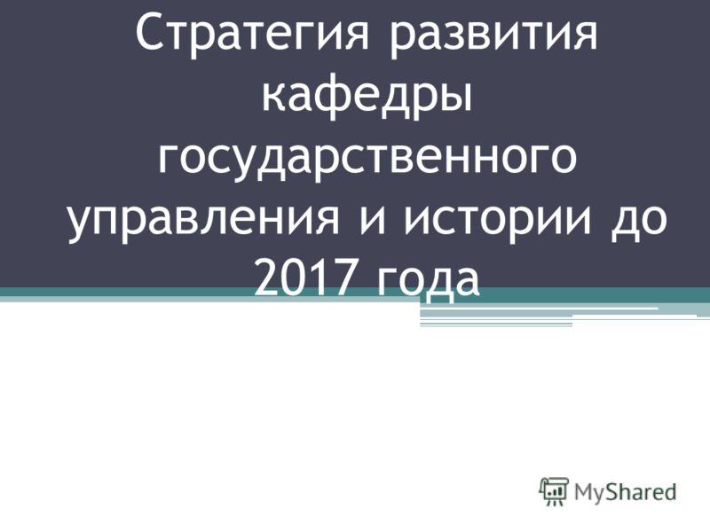 Стратегия развития кафедры государственного управления и истории до 2017 года