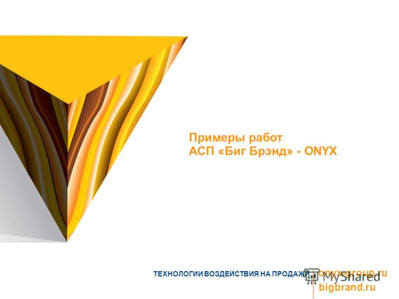 ТЕХНОЛОГИИ ВОЗДЕЙСТВИЯ НА ПРОДАЖИ onyx-group.ru bigbrand.ru Примеры работ АСП «Биг Брэнд» - ONYX