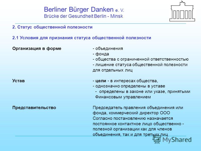 Berliner Bürger Danken e. V. Brücke der Gesundheit Berlin - Minsk 2. Статус общественной полезности 2.1 Условия для признания статуса общественной полезности Организация в форме- объединения - фонда - общества с ограниченной ответственностью - лишени