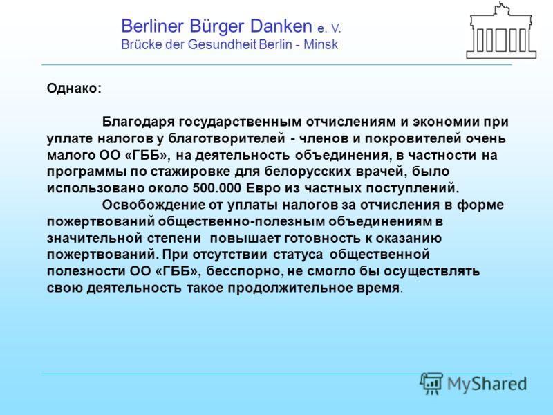Berliner Bürger Danken e. V. Brücke der Gesundheit Berlin - Minsk Однако: Благодаря государственным отчислениям и экономии при уплате налогов у благотворителей - членов и покровителей очень малого ОО «ГББ», на деятельность объединения, в частности на