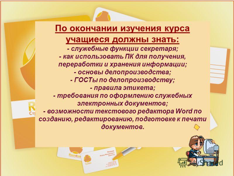 По окончании изучения курса учащиеся должны знать: - служебные функции секретаря; - как использовать ПК для получения, переработки и хранения информации; - основы делопроизводства; - ГОСТы по делопроизводству; - правила этикета; - требования по оформ