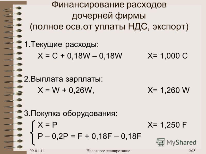 09.01.11Налоговое планирование207 Финансирование расходов дочерней фирмы (частичное осв.от НДС, услуги за рубежом) 1.Текущие расходы: X = C + 0,18 С, X= 1,180 C 2.Выплата зарплаты: X = W + 0,26 W, X= 1,260 W 3.Покупка оборудования: X = PX= 1,475 F P