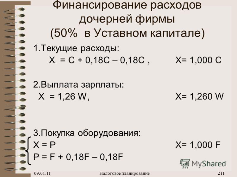 09.01.11Налоговое планирование210 Финансирование расходов дочерней фирмы (УСН - 10%) 1.Текущие расходы: X – 0,01 X = C + 0,18 C, X= 1,192 C 2.Выплата зарплаты: X – 0,01 X = W + 0,14 W, X= 1,152 W 3.Покупка оборудования: X – 0,01 X = P X= 1,192 F P =