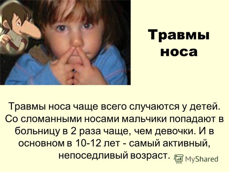 Травмы носа Травмы носа чаще всего случаются у детей. Со сломанными носами мальчики попадают в больницу в 2 раза чаще, чем девочки. И в основном в 10-12 лет - самый активный, непоседливый возраст.