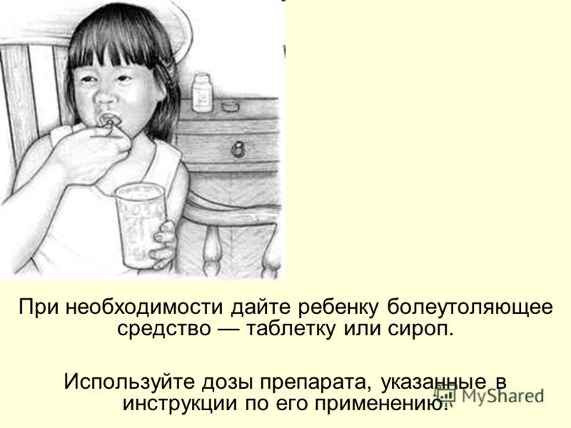 При необходимости дайте ребенку болеутоляющее средство таблетку или сироп. Используйте дозы препарата, указанные в инструкции по его применению.