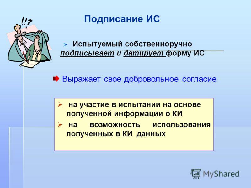 Подписание ИС Испытуемый собственноручно подписывает и датирует форму ИС на участие в испытании на основе полученной информации о КИ на возможность использования полученных в КИ данных Выражает свое добровольное согласие