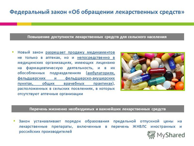 Федеральный закон «Об обращении лекарственных средств» Повышение доступности лекарственных средств для сельского населения Новый закон разрешает продажу медикаментов не только в аптеках, но и непосредственно в медицинских организациях, имеющих лиценз