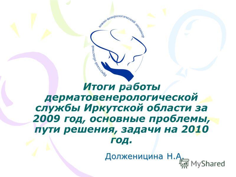 Итоги работы дерматовенерологической службы Иркутской области за 2009 год, основные проблемы, пути решения, задачи на 2010 год. Долженицина Н.А.
