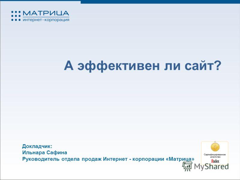 А эффективен ли сайт? Докладчик: Ильнара Сафина Руководитель отдела продаж Интернет - корпорации «Матрица»