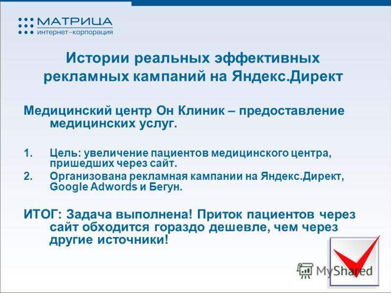 Истории реальных эффективных рекламных кампаний на Яндекс.Директ Медицинский центр Он Клиник – предоставление медицинских услуг. 1.Цель: увеличение пациентов медицинского центра, пришедших через сайт. 2.Организована рекламная кампании на Яндекс.Дирек