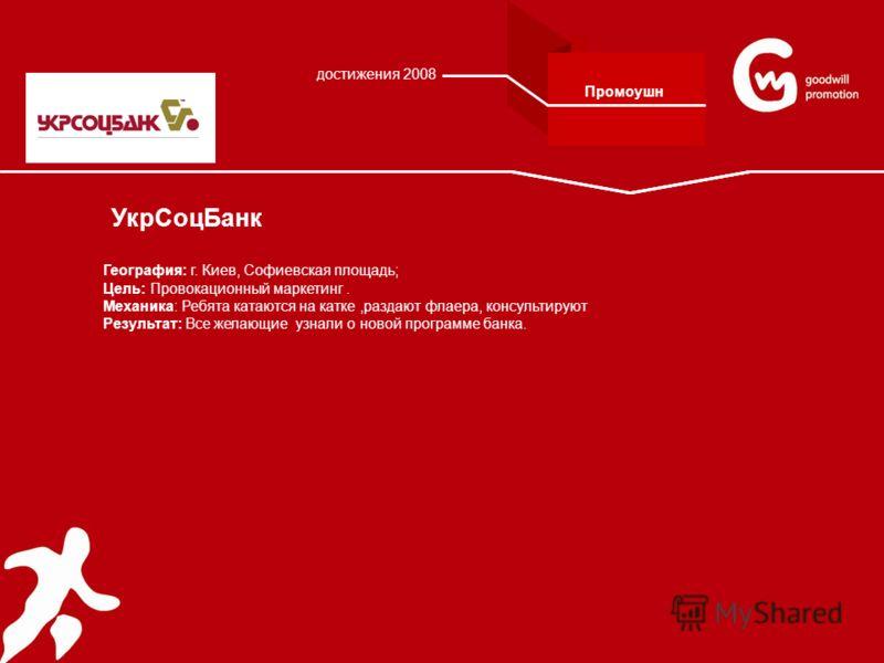 УкрСоцБанк География: г. Киев, Софиевская площадь; Цель: Провокационный маркетинг. Механика: Ребята катаются на катке,раздают флаера, консультируют Результат: Все желающие узнали о новой программе банка. достижения 2008 Промоушн