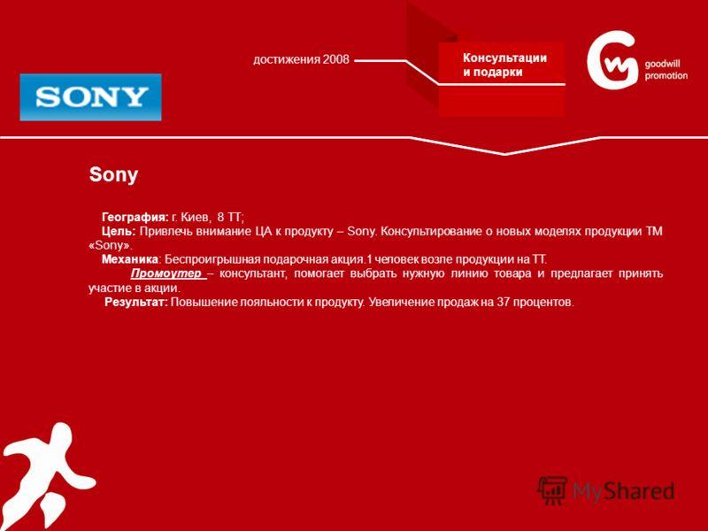 Sony География: г. Киев, 8 ТТ; Цель: Привлечь внимание ЦА к продукту – Sony. Консультирование о новых моделях продукции ТМ «Sony». Механика: Беспроигрышная подарочная акция.1 человек возле продукции на ТТ. Промоутер – консультант, помогает выбрать ну