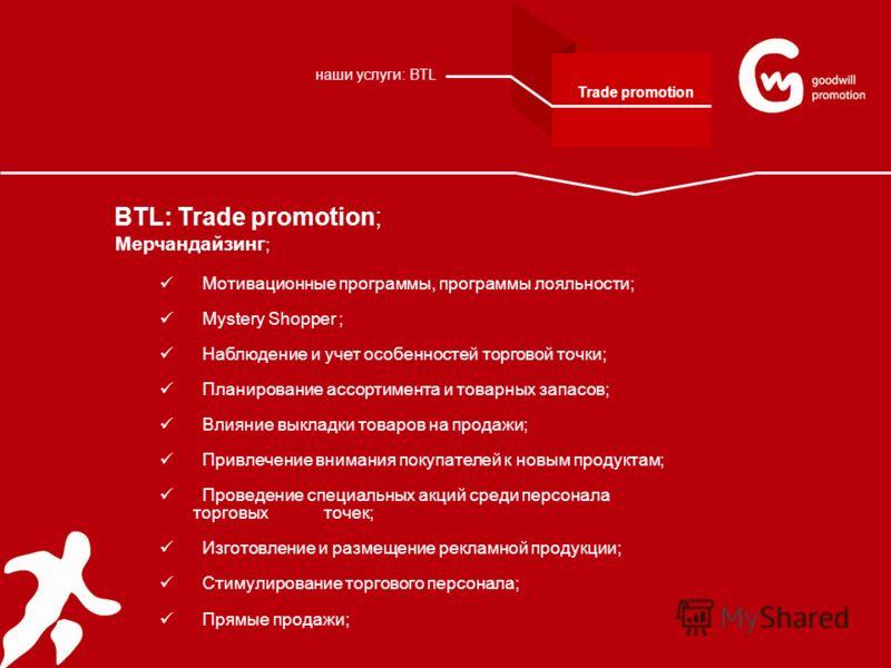 BTL: Trade promotion; Мерчандайзинг ; Мотивационные программы, программы лояльности; Mystery Shopper ; Наблюдение и учет особенностей торговой точки; Планирование ассортимента и товарных запасов; Влияние выкладки товаров на продажи; Привлечение внима
