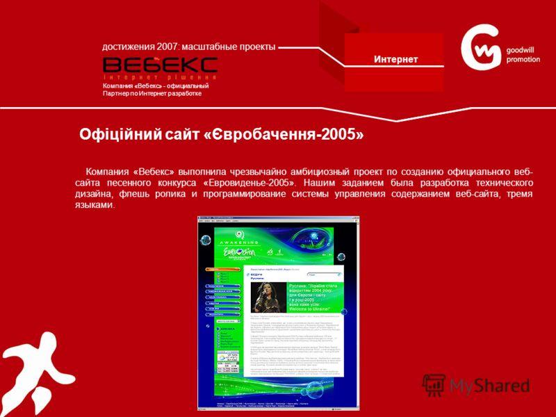 Офіційний сайт «Євробачення-2005» Компания «Вебекс» выполнила чрезвычайно амбициозный проект по созданию официального веб- сайта песенного конкурса «Евровиденье-2005». Нашим заданием была разработка технического дизайна, флешь ролика и программирован