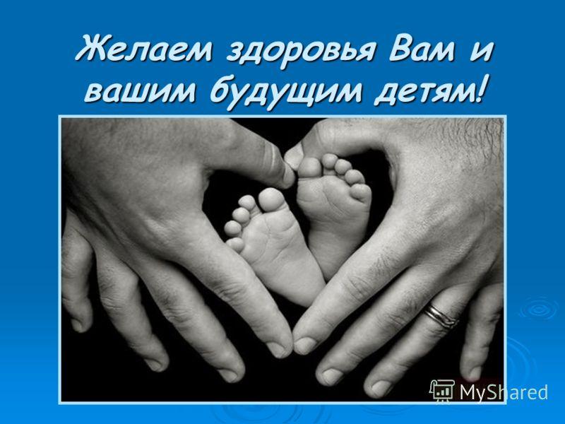 Желаем здоровья Вам и вашим будущим детям!