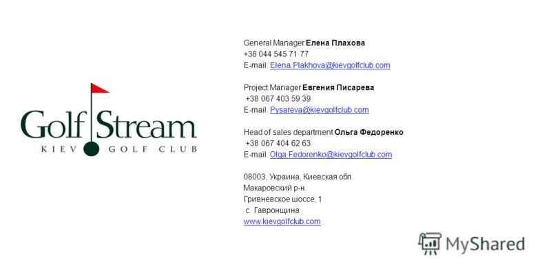 General Manager Елена Плахова +38 044 545 71 77 E-mail: Elena.Plakhova@kievgolfclub.comElena.Plakhova@kievgolfclub.com Project Manager Евгения Писарева +38 067 403 59 39 E-mail: Pysareva@kievgolfclub.comPysareva@kievgolfclub.com Head of sales departm