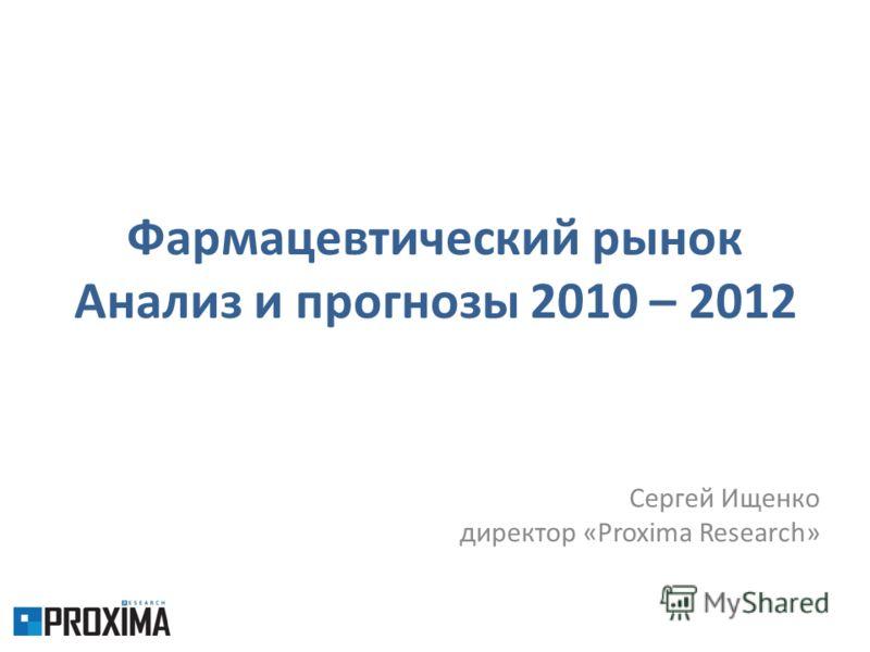 Фармацевтический рынок Анализ и прогнозы 2010 – 2012 Сергей Ищенко директор «Proxima Research»