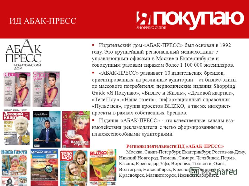 ИД АБАК-ПРЕСС Издательский дом «АБАК-ПРЕСС» был основан в 1992 году. Это крупнейший региональный медиахолдинг с управляющими офисами в Москве и Екатеринбурге и совокупным разовым тиражом более 1 100 000 экземпляров. «АБАК-ПРЕСС» развивает 10 издатель