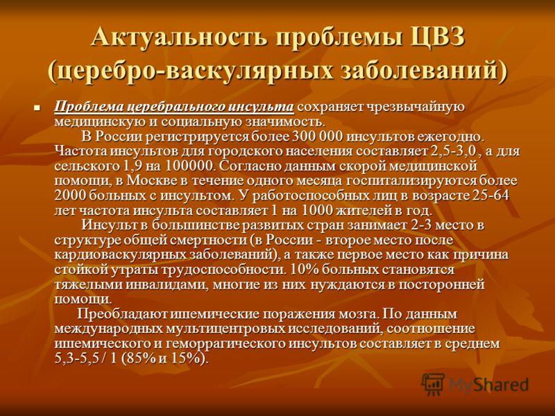 Актуальность проблемы ЦВЗ (церебро-васкулярных заболеваний) Проблема церебрального инсульта сохраняет чрезвычайную медицинскую и социальную значимость. В России регистрируется более 300 000 инсультов ежегодно. Частота инсультов для городского населен