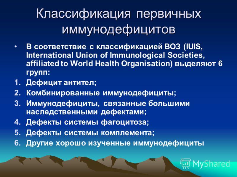 Классификация первичных иммунодефицитов В соответствие с классификацией ВОЗ (IUIS, International Union of Immunological Societies, affiliated to World Health Organisation) выделяют 6 групп: 1.Дефицит антител; 2.Комбинированные иммунодефициты; 3.Иммун