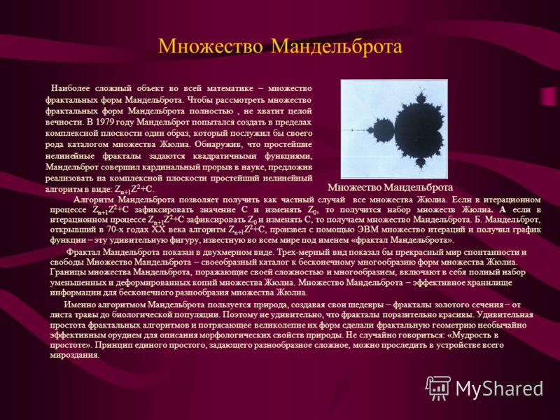 Множество Мандельброта Наиболее сложный объект во всей математике – множество фрактальных форм Мандельброта. Чтобы рассмотреть множество фрактальных форм Мандельброта полностью, не хватит целой вечности. В 1979 году Мандельброт попытался создать в пр