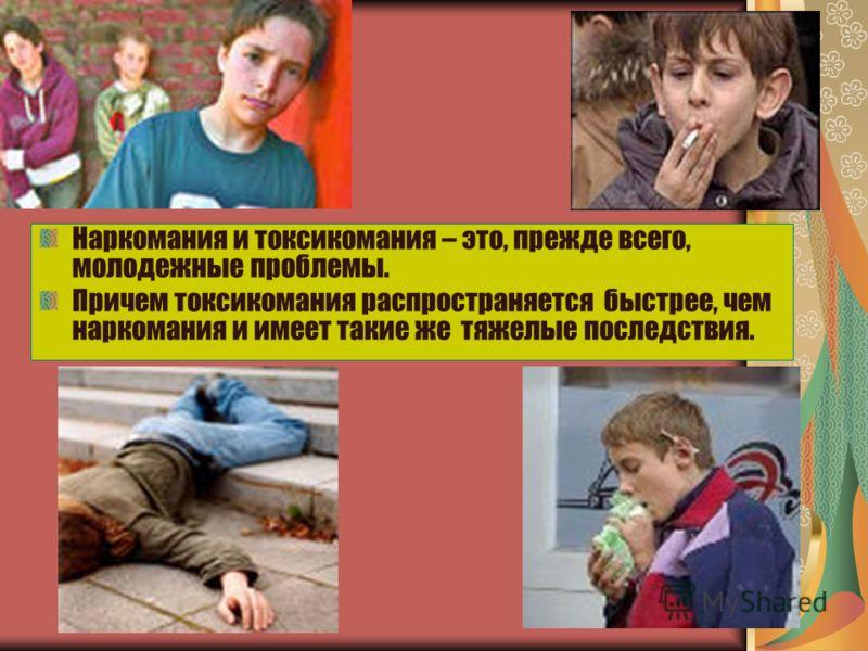 Наркомания и токсикомания – это, прежде всего, молодежные проблемы. Причем токсикомания распространяется быстрее, чем наркомания и имеет такие же тяжелые последствия.