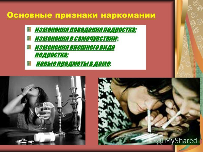Основные признаки наркомании изменения поведения подростка; изменения в самочувствии ; изменения внешнего вида подростка; новые предметы в доме;