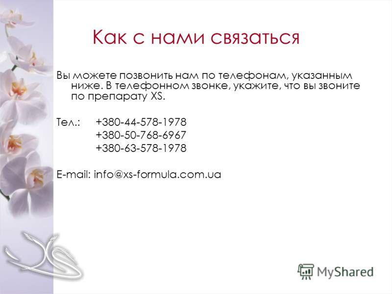 Как с нами связаться Вы можете позвонить нам по телефонам, указанным ниже. В телефонном звонке, укажите, что вы звоните по препарату XS. Тел.:+380-44-578-1978 +380-50-768-6967 +380-63-578-1978 E-mail: info@xs-formula.com.ua