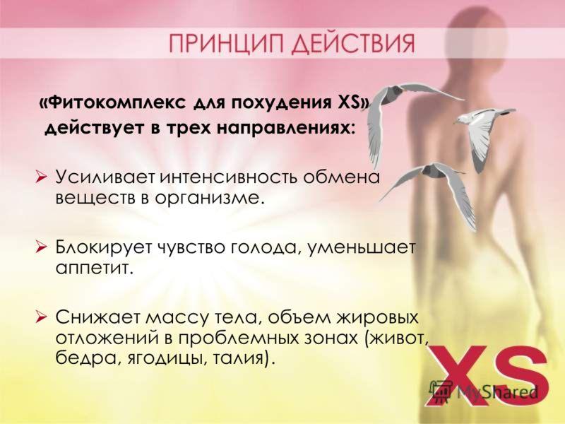 «Фитокомплекс для похудения XS» действует в трех направлениях: Усиливает интенсивность обмена веществ в организме. Блокирует чувство голода, уменьшает аппетит. Снижает массу тела, объем жировых отложений в проблемных зонах (живот, бедра, ягодицы, тал