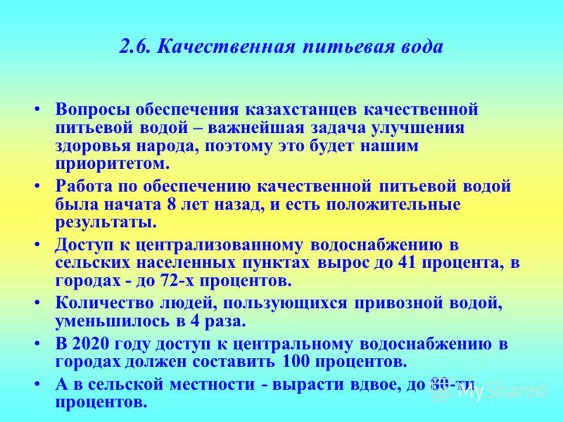 2.6. Качественная питьевая вода Вопросы обеспечения казахстанцев качественной питьевой водой – важнейшая задача улучшения здоровья народа, поэтому это будет нашим приоритетом. Работа по обеспечению качественной питьевой водой была начата 8 лет назад,