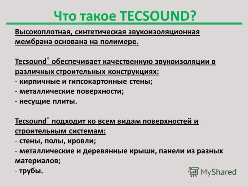 Что такое TECSOUND? Высокоплотная, синтетическая звукоизоляционная мембрана основана на полимере. Tecsound ® обеспечивает качественную звукоизоляции в различных строительных конструкциях: - кирпичные и гипсокартонные стены; - металлические поверхност