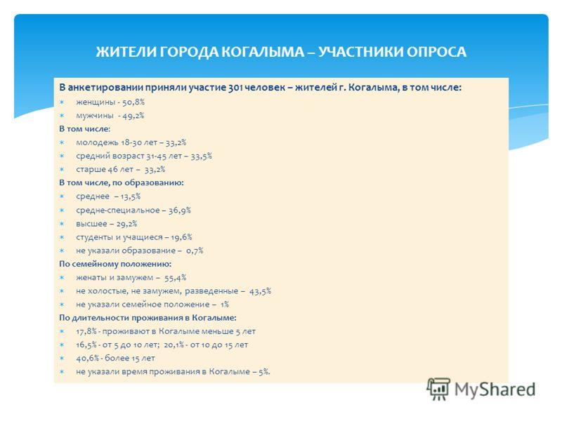 В анкетировании приняли участие 301 человек – жителей г. Когалыма, в том числе: женщины - 50,8% мужчины - 49,2% В том числе: молодежь 18-30 лет – 33,2% средний возраст 31-45 лет – 33,5% старше 46 лет – 33,2% В том числе, по образованию: среднее – 13,