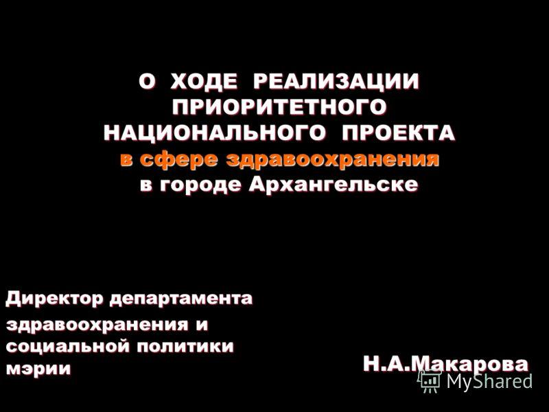 О ХОДЕ РЕАЛИЗАЦИИ ПРИОРИТЕТНОГО НАЦИОНАЛЬНОГО ПРОЕКТА в сфере здравоохранения в городе Архангельске Директор департамента здравоохранения и социальной политики мэрии Н.А.Макарова