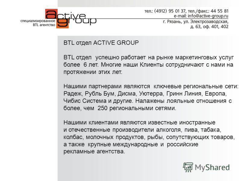BTL отдел ACTIVE GROUP BTL отдел успешно работает на рынке маркетинговых услуг более 6 лет. Многие наши Клиенты сотрудничают с нами на протяжении этих лет. Нашими партнерами являются ключевые региональные сети: Радеж, Рубль Бум, Дисма, Уютерра, Гринн