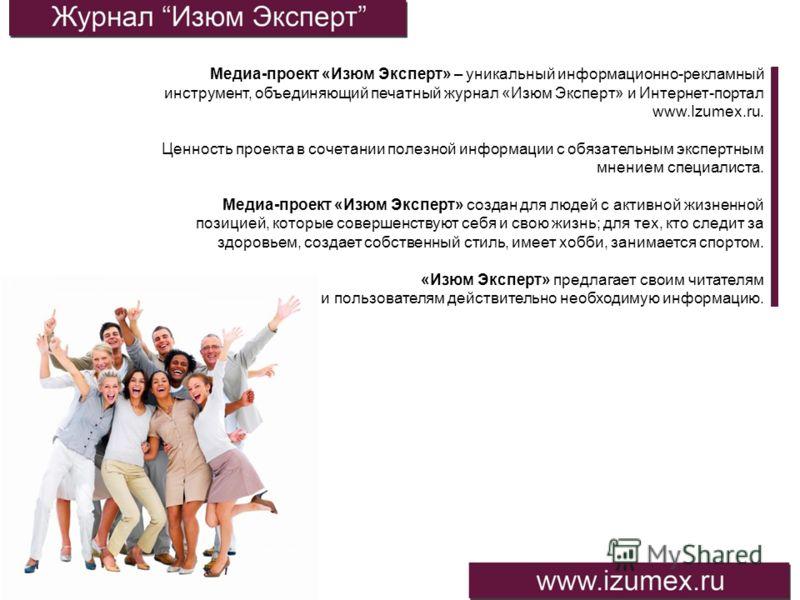 Медиа-проект «Изюм Эксперт» – уникальный информационно-рекламный инструмент, объединяющий печатный журнал «Изюм Эксперт» и Интернет-портал www.Izumex.ru. Ценность проекта в сочетании полезной информации с обязательным экспертным мнением специалиста.