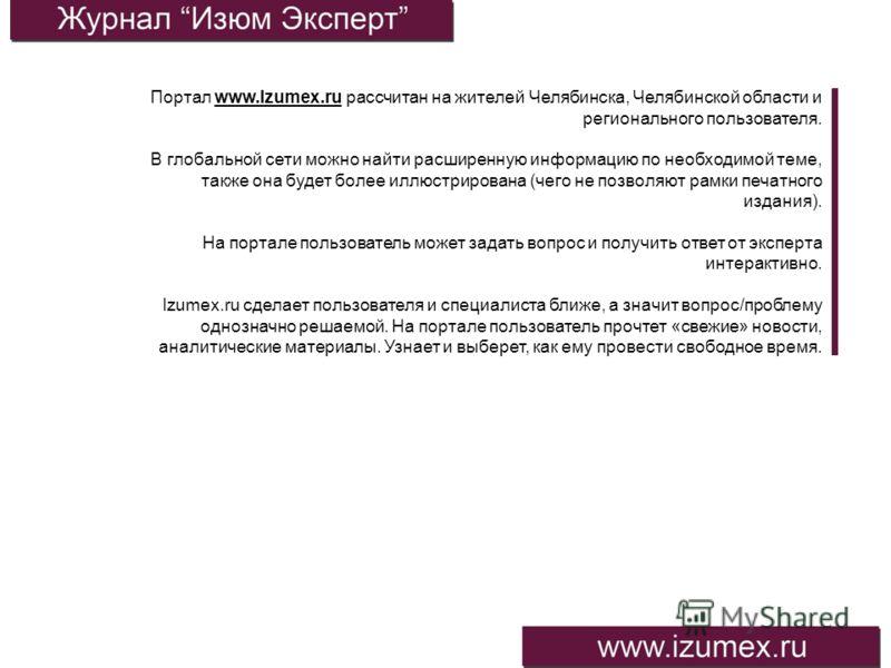 Портал www.Izumex.ru рассчитан на жителей Челябинска, Челябинской области и регионального пользователя. В глобальной сети можно найти расширенную информацию по необходимой теме, также она будет более иллюстрирована (чего не позволяют рамки печатного