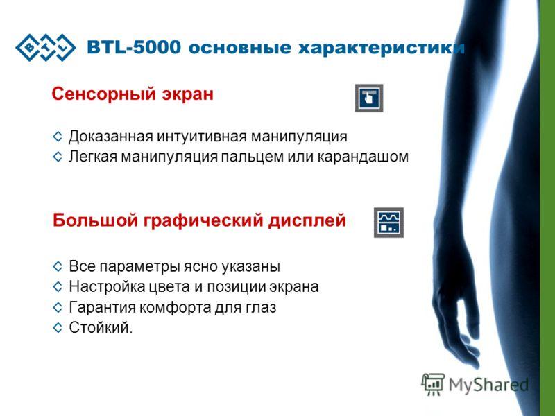 BTL-5000 основные характеристики Сенсорный экран Доказанная интуитивная манипуляция Легкая манипуляция пальцем или карандашом Большой графический дисплей Все параметры ясно указаны Настройка цвета и позиции экрана Гарантия комфорта для глаз Стойкий.